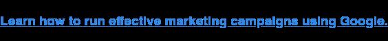 Aprenda cómo ejecutar campañas de marketing efectivas en Google.