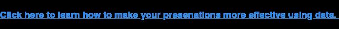 Haga clic aquí para aprender cómo hacer que sus presentaciones sean más efectivas usando datos.