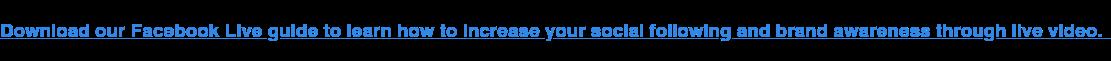 Descarga nuestro Facebook Live Guía para aprender cómo aumentar su seguimiento social y la conciencia de marca a través de video en vivo.